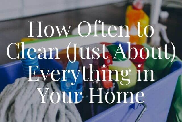 How Often to Clean (Just About) Everything in Your Home